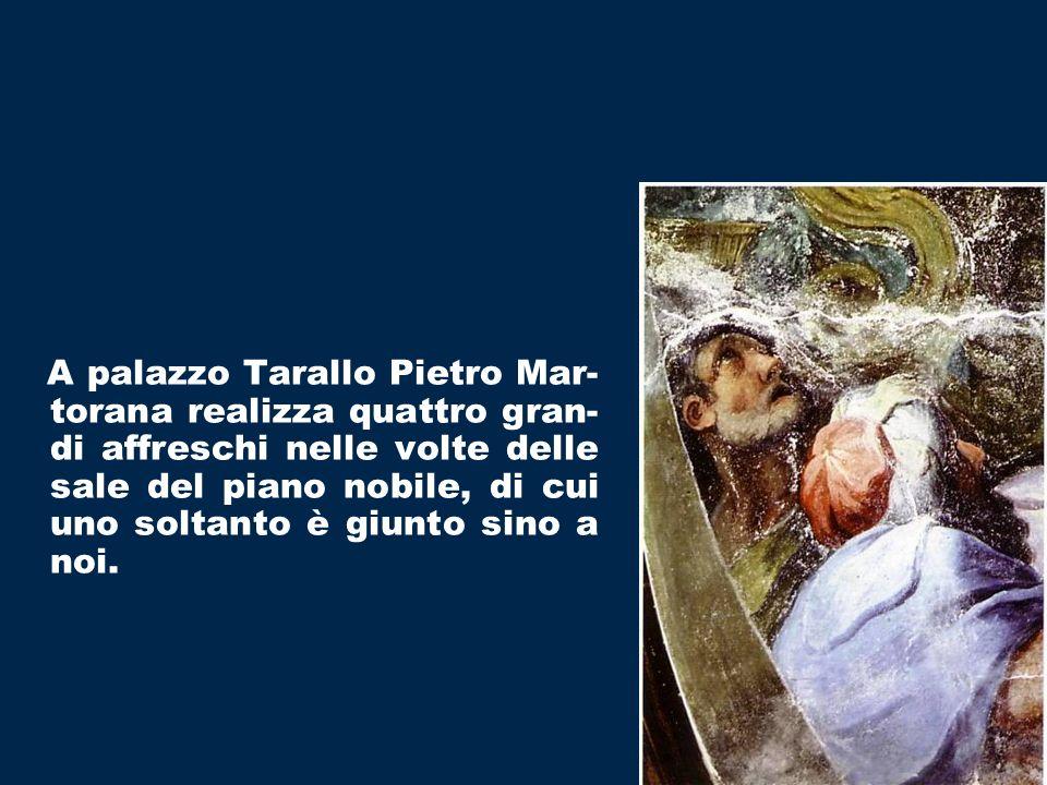 A palazzo Tarallo Pietro Mar- torana realizza quattro gran- di affreschi nelle volte delle sale del piano nobile, di cui uno soltanto è giunto sino a noi.