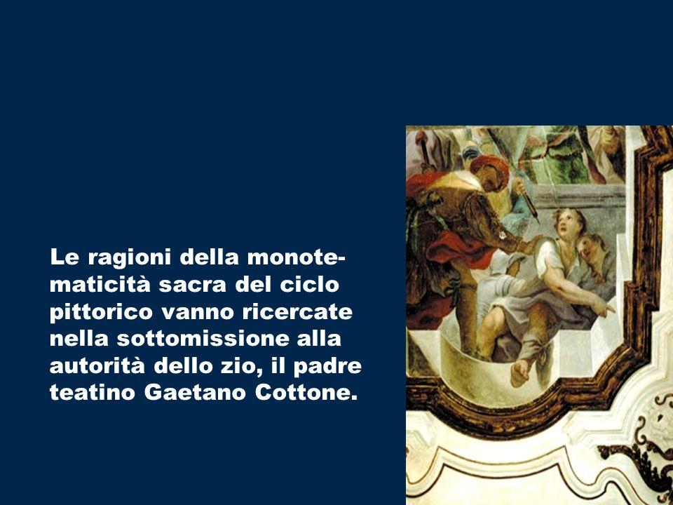 Le ragioni della monote- maticità sacra del ciclo pittorico vanno ricercate nella sottomissione alla autorità dello zio, il padre teatino Gaetano Cottone.