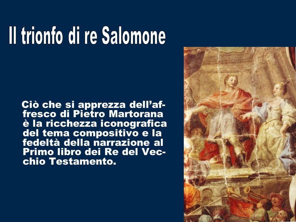Ciò che si apprezza dellaf- fresco di Pietro Martorana è la ricchezza iconografica del tema compositivo e la fedeltà della narrazione al Primo libro dei Re del Vec- chio Testamento.
