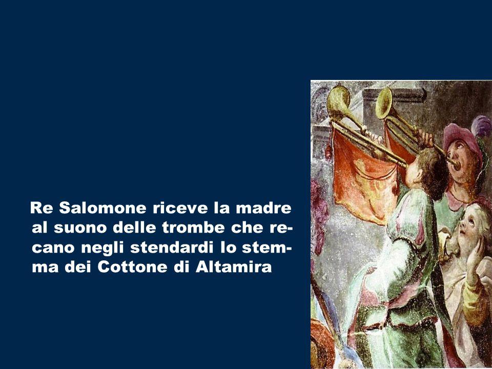 Re Salomone riceve la madre al suono delle trombe che re- cano negli stendardi lo stem- ma dei Cottone di Altamira