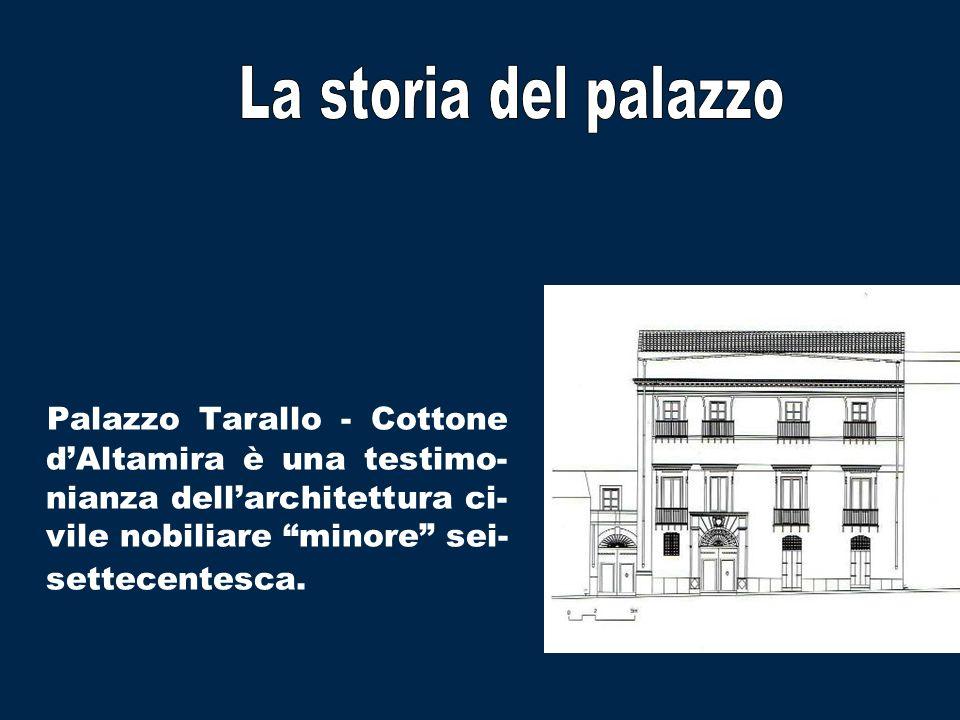 Palazzo Tarallo - Cottone dAltamira è una testimo- nianza dellarchitettura ci- vile nobiliare minore sei- settecentesca.