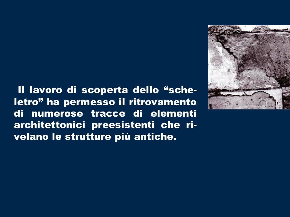 Il lavoro di scoperta dello sche- letro ha permesso il ritrovamento di numerose tracce di elementi architettonici preesistenti che ri- velano le strutture più antiche.