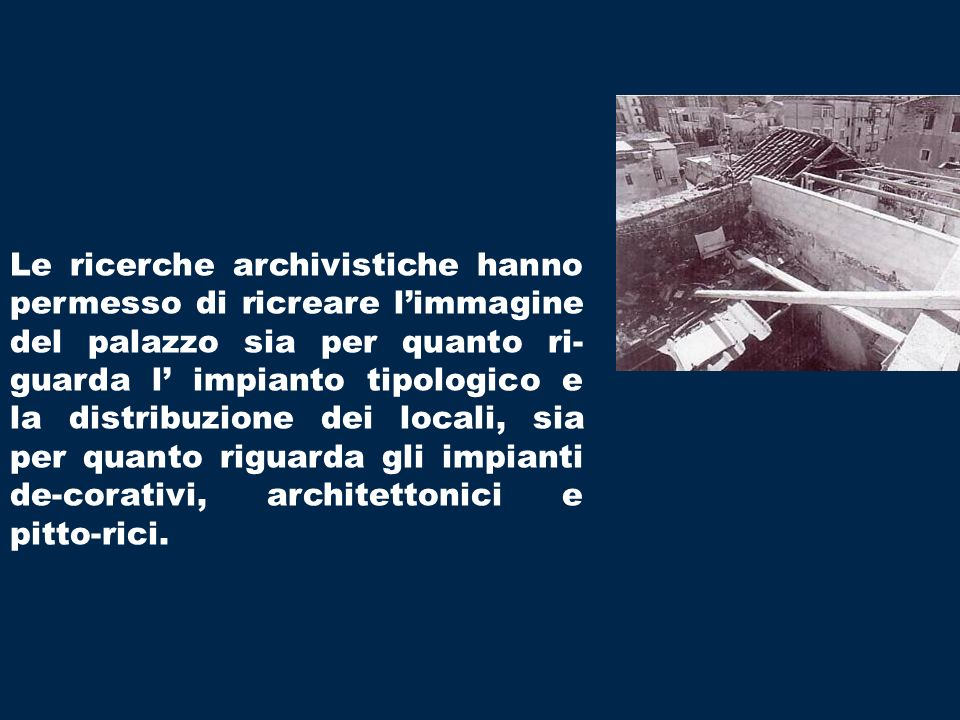 Le ricerche archivistiche hanno permesso di ricreare limmagine del palazzo sia per quanto ri- guarda l impianto tipologico e la distribuzione dei locali, sia per quanto riguarda gli impianti de-corativi, architettonici e pitto-rici.