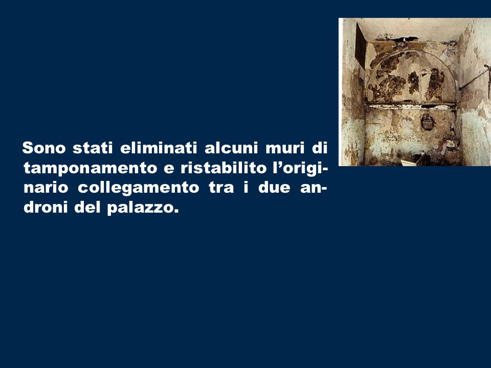 Sono stati eliminati alcuni muri di tamponamento e ristabilito lorigi- nario collegamento tra i due an- droni del palazzo.