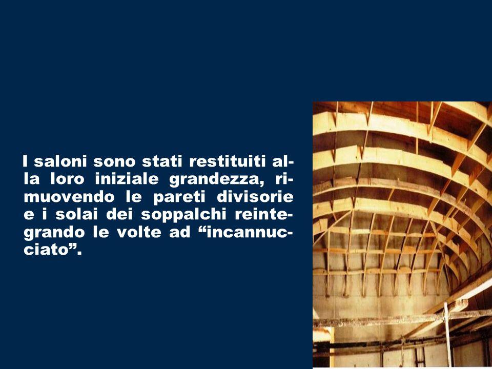 I saloni sono stati restituiti al- la loro iniziale grandezza, ri- muovendo le pareti divisorie e i solai dei soppalchi reinte- grando le volte ad inc