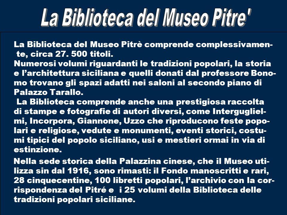 La Biblioteca del Museo Pitrè comprende complessivamen- te, circa 27. 500 titoli. Numerosi volumi riguardanti le tradizioni popolari, la storia e larc