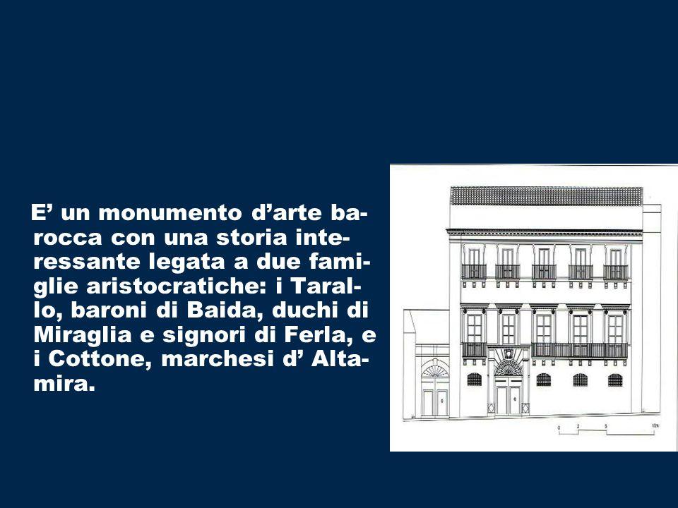 E un monumento darte ba- rocca con una storia inte- ressante legata a due fami- glie aristocratiche: i Taral- lo, baroni di Baida, duchi di Miraglia e signori di Ferla, e i Cottone, marchesi d Alta- mira.