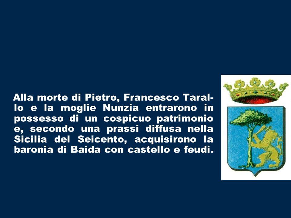 Alla morte di Pietro, Francesco Taral- lo e la moglie Nunzia entrarono in possesso di un cospicuo patrimonio e, secondo una prassi diffusa nella Sicilia del Seicento, acquisirono la baronia di Baida con castello e feudi.