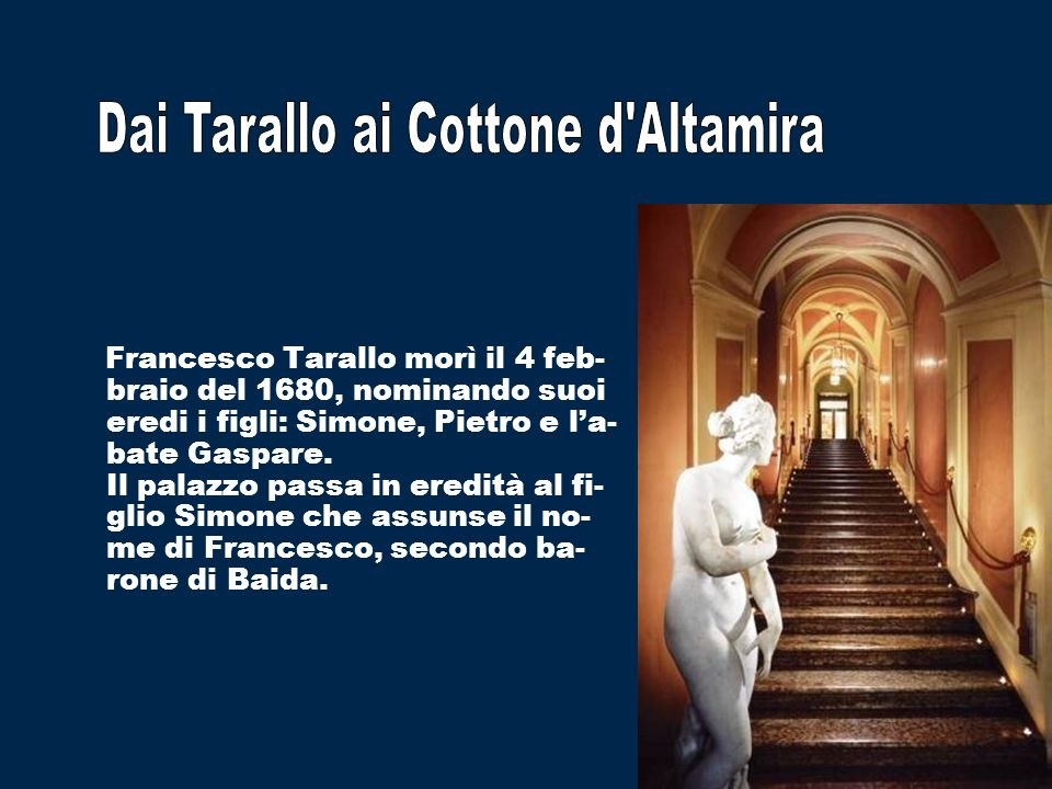 Francesco Tarallo morì il 4 feb- braio del 1680, nominando suoi eredi i figli: Simone, Pietro e la- bate Gaspare. Il palazzo passa in eredità al fi- g