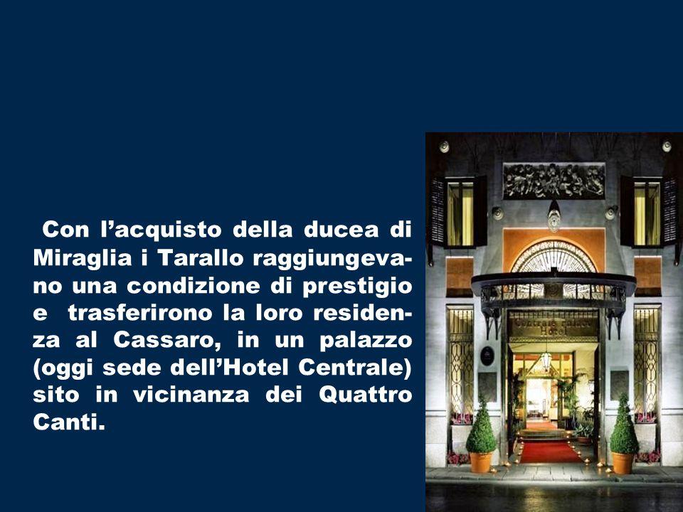 Con lacquisto della ducea di Miraglia i Tarallo raggiungeva- no una condizione di prestigio e trasferirono la loro residen- za al Cassaro, in un palazzo (oggi sede dellHotel Centrale) sito in vicinanza dei Quattro Canti.