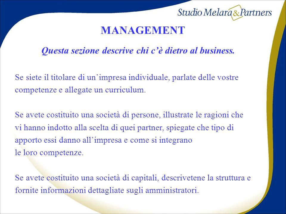 MANAGEMENT Questa sezione descrive chi cè dietro al business. Se siete il titolare di unimpresa individuale, parlate delle vostre competenze e allegat