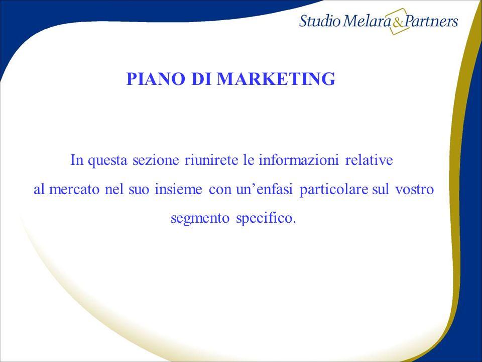 PIANO DI MARKETING In questa sezione riunirete le informazioni relative al mercato nel suo insieme con unenfasi particolare sul vostro segmento specif
