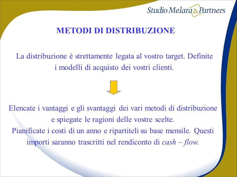 METODI DI DISTRIBUZIONE La distribuzione è strettamente legata al vostro target. Definite i modelli di acquisto dei vostri clienti. Elencate i vantagg