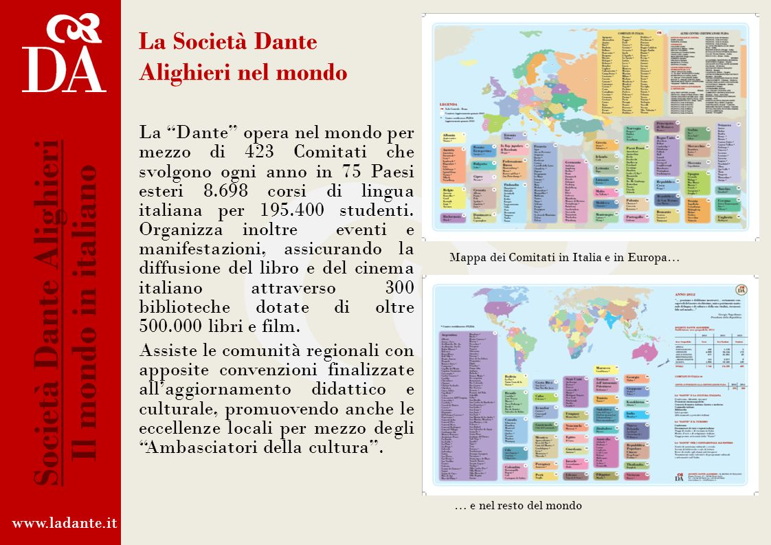 La Società Dante Alighieri nel mondo La Dante opera nel mondo per mezzo di 423 Comitati che svolgono ogni anno in 75 Paesi esteri 8.698 corsi di lingua italiana per 195.400 studenti.