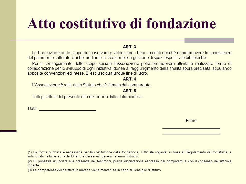 Atto costitutivo di fondazione ART. 3 La Fondazione ha lo scopo di conservare e valorizzare i beni conferiti nonché di promuovere la conoscenza del