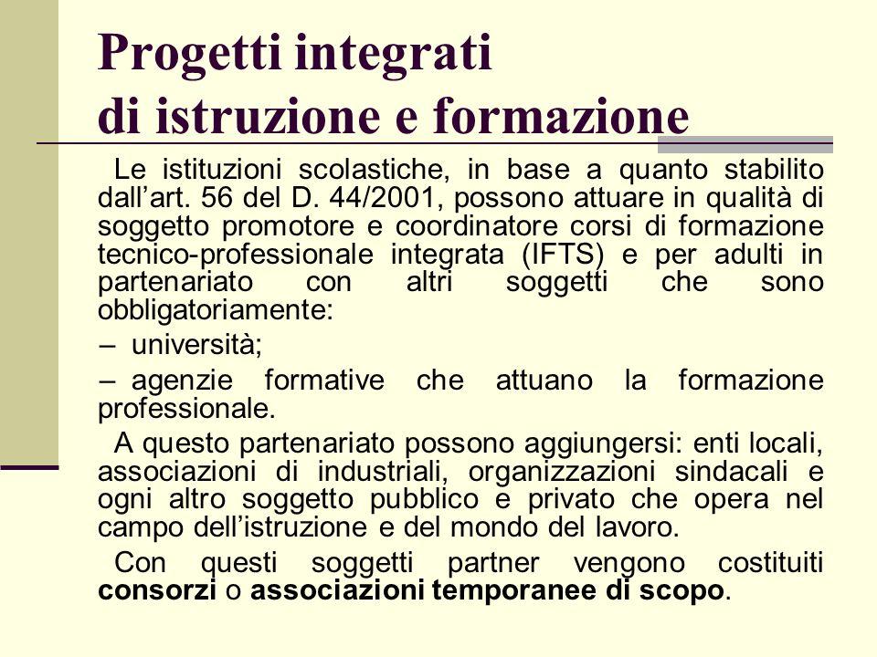 Progetti integrati di istruzione e formazione Le istituzioni scolastiche, in base a quanto stabilito dallart. 56 del D. 44/2001, possono attuare in qu
