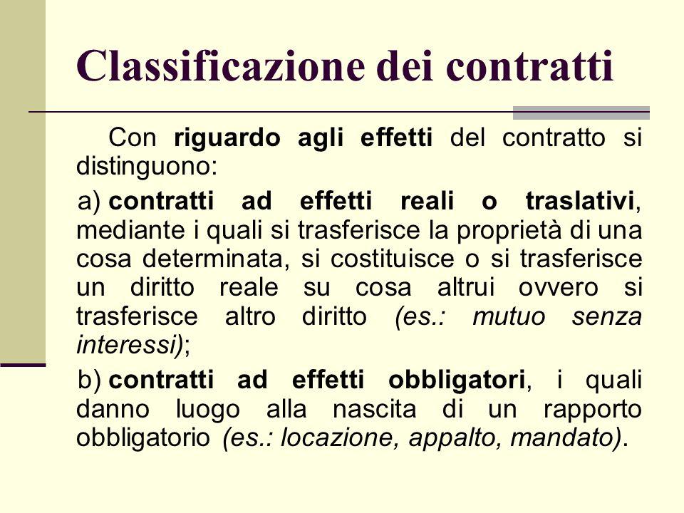 Classificazione dei contratti Con riguardo agli effetti del contratto si distinguono: a)contratti ad effetti reali o traslativi, mediante i quali si t
