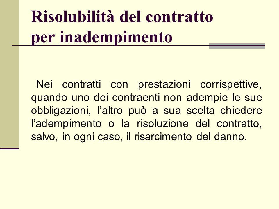 Risolubilità del contratto per inadempimento Nei contratti con prestazioni corrispettive, quando uno dei contraenti non adempie le sue obbligazioni, l