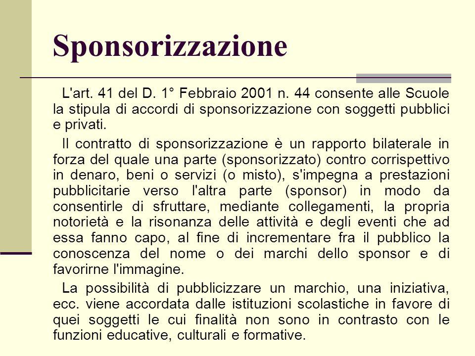 Sponsorizzazione L'art. 41 del D. 1° Febbraio 2001 n. 44 consente alle Scuole la stipula di accordi di sponsorizzazione con soggetti pubblici e privat