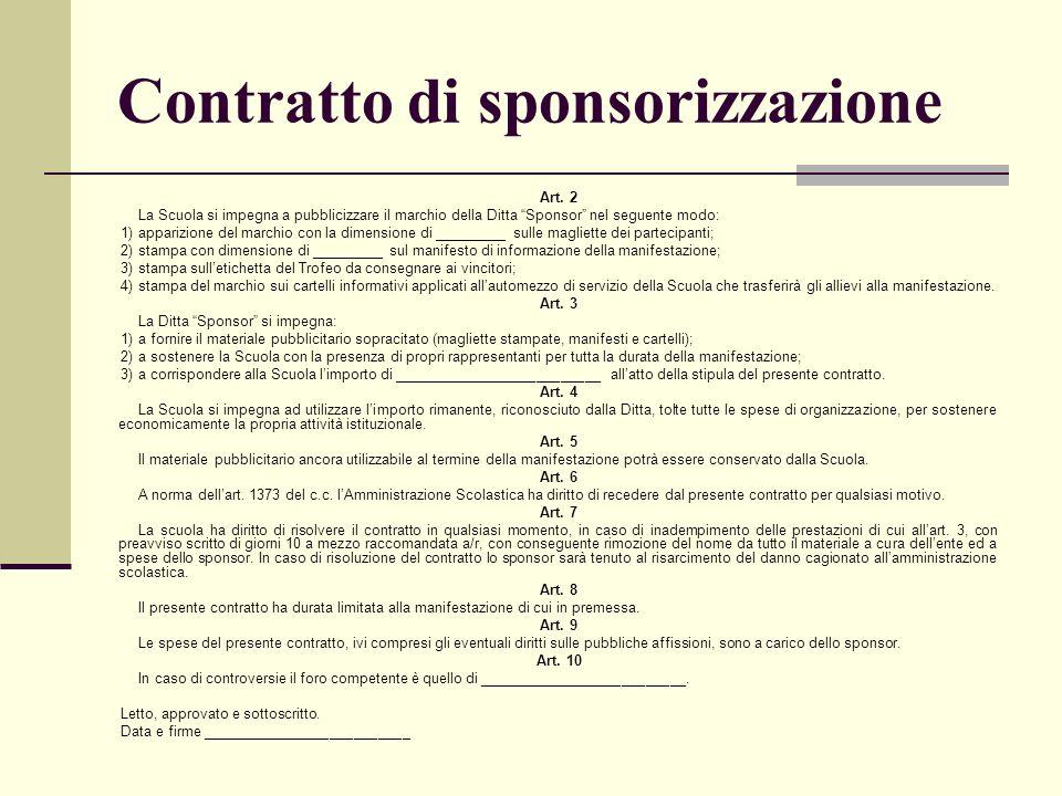 Contratto di sponsorizzazione Art. 2 La Scuola si impegna a pubblicizzare il marchio della Ditta Sponsor nel seguente modo: 1)apparizione del marchio