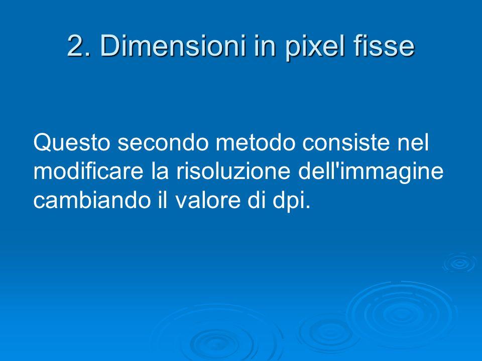 2. Dimensioni in pixel fisse Questo secondo metodo consiste nel modificare la risoluzione dell'immagine cambiando il valore di dpi.