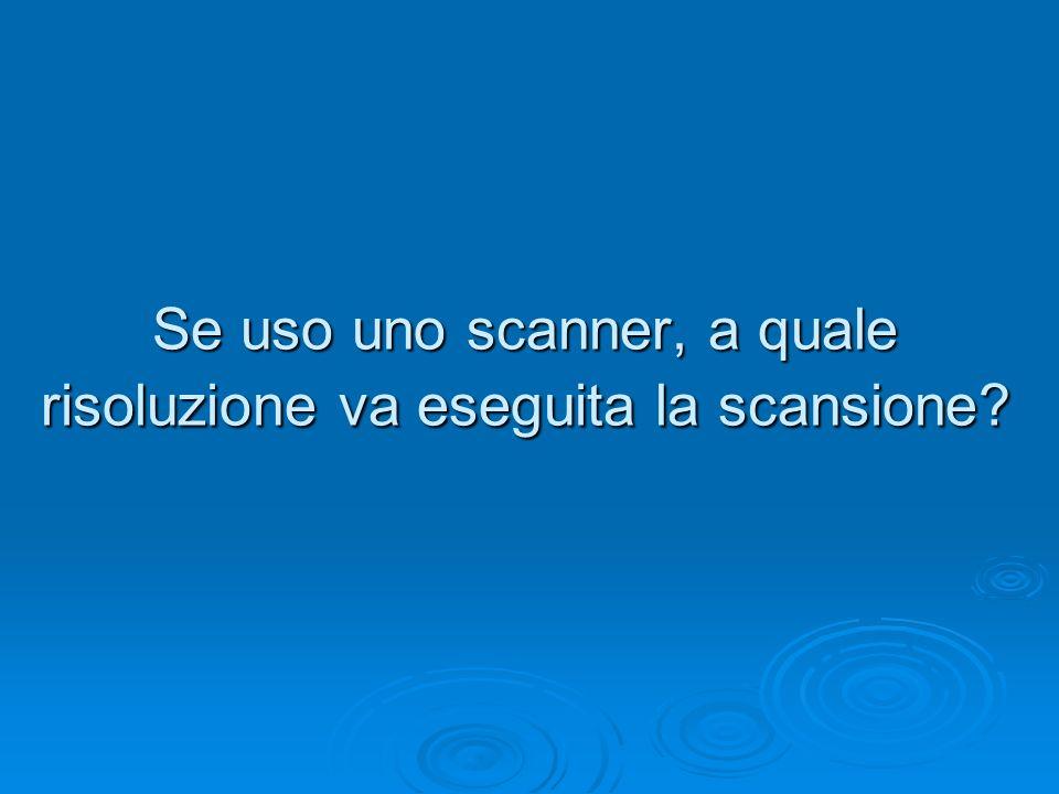 Se uso uno scanner, a quale risoluzione va eseguita la scansione?