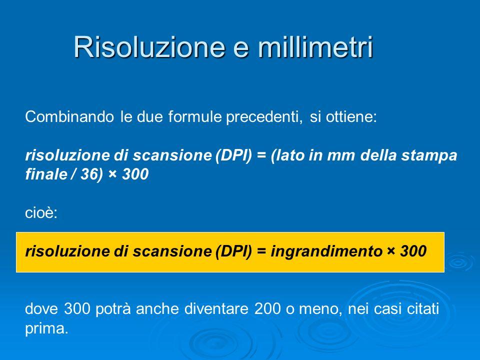 Risoluzione e millimetri Combinando le due formule precedenti, si ottiene: risoluzione di scansione (DPI) = (lato in mm della stampa finale / 36) × 30