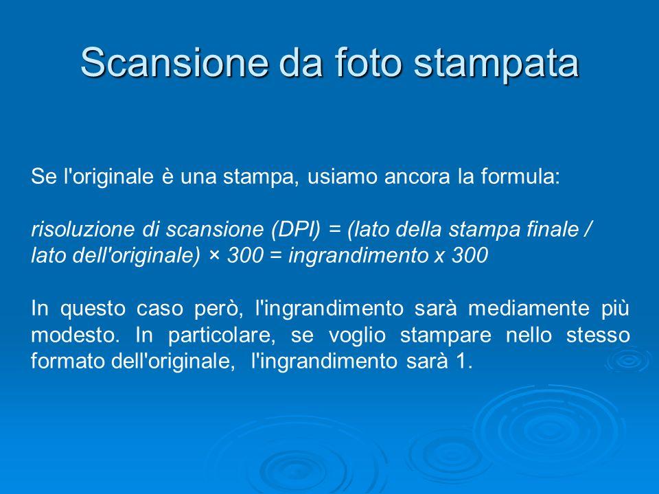 Scansione da foto stampata Se l'originale è una stampa, usiamo ancora la formula: risoluzione di scansione (DPI) = (lato della stampa finale / lato de