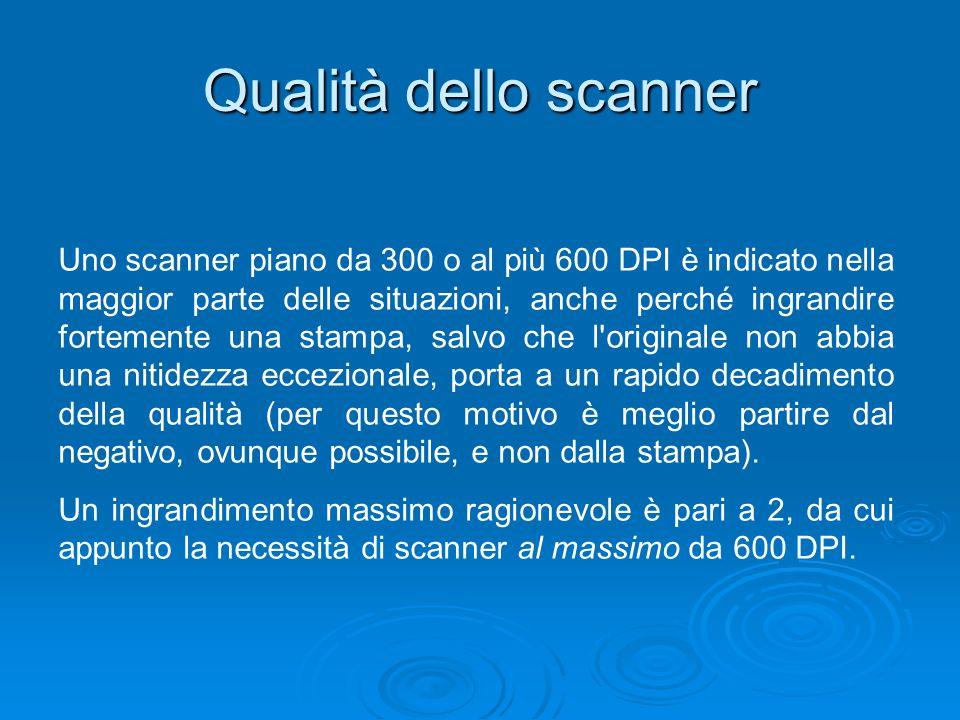 Qualità dello scanner Uno scanner piano da 300 o al più 600 DPI è indicato nella maggior parte delle situazioni, anche perché ingrandire fortemente un