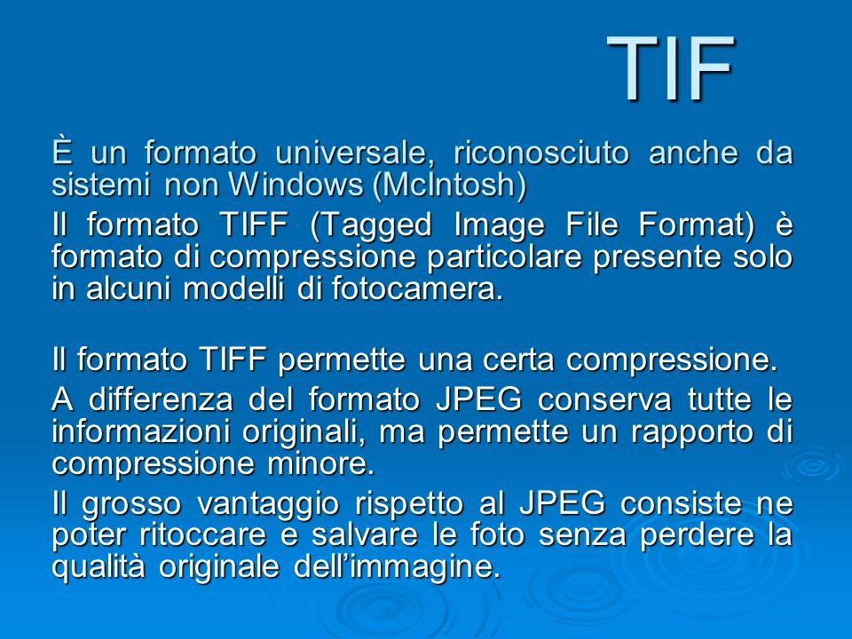 TIF È un formato universale, riconosciuto anche da sistemi non Windows (McIntosh) Il formato TIFF (Tagged Image File Format) è formato di compressione