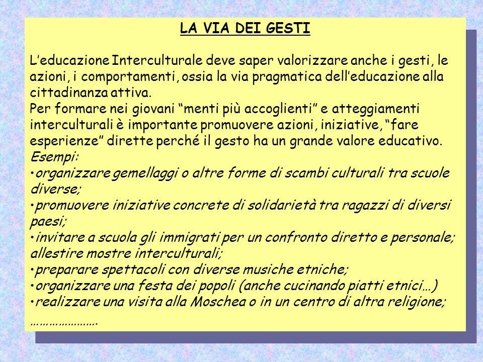 LA VIA DEI GESTI Leducazione Interculturale deve saper valorizzare anche i gesti, le azioni, i comportamenti, ossia la via pragmatica delleducazione a