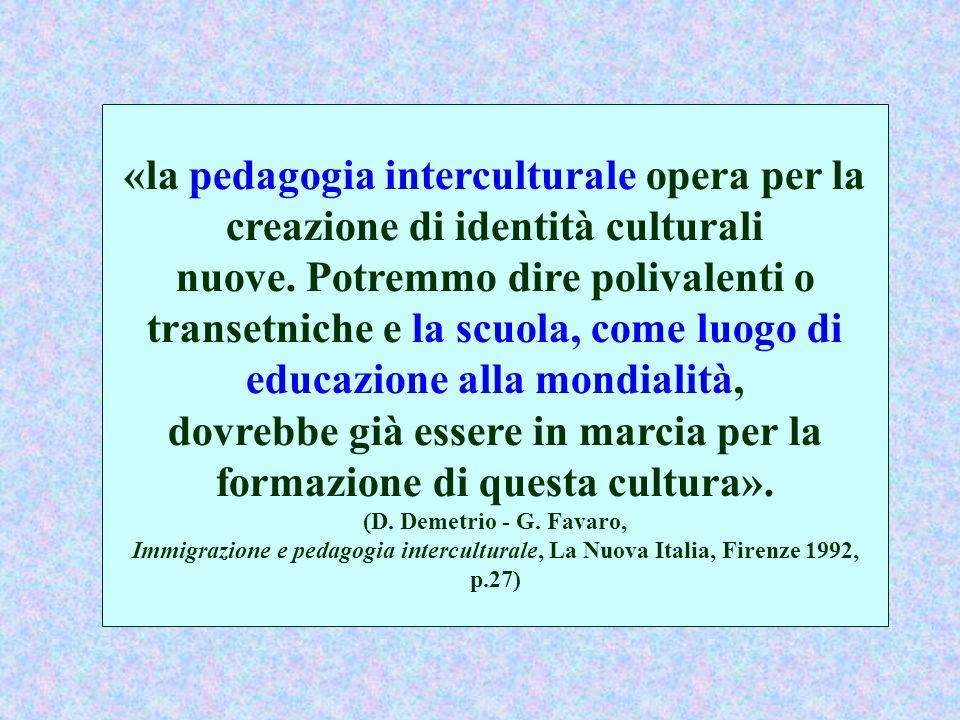 «la pedagogia interculturale opera per la creazione di identità culturali nuove. Potremmo dire polivalenti o transetniche e la scuola, come luogo di e