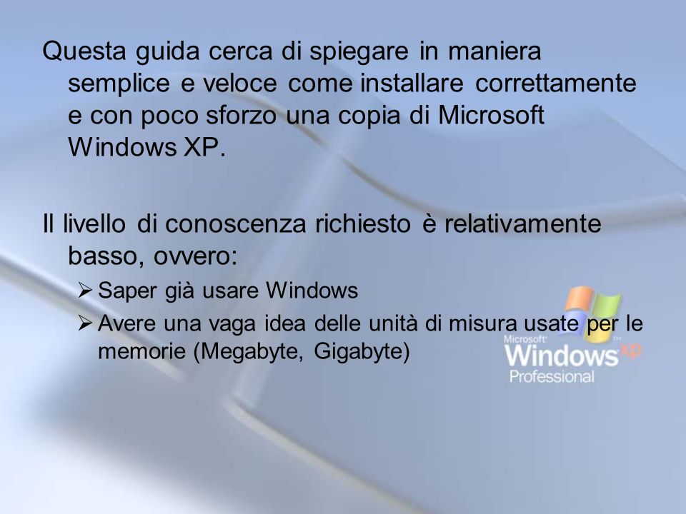Requisiti Una copia del cd di installazione di Microsoft Windows XP (in una qualsiasi delle sue versioni, per gli esempi verrà usata la Professional con Service Pack 2) Circa 2 ore di tempo disponibili E utile avere subito a disposizione i driver/cd di installazione delle periferiche utilizzate (in particolar modo del modem se disponete di una connessione ad internet).