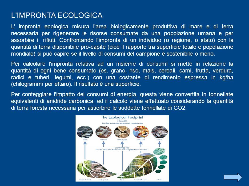 L IMPRONTA ECOLOGICA L impronta ecologica misura l area biologicamente produttiva di mare e di terra necessaria per rigenerare le risorse consumate da una popolazione umana e per assorbire i rifiuti.