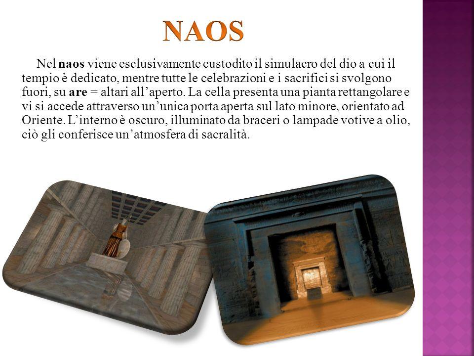 Nel naos viene esclusivamente custodito il simulacro del dio a cui il tempio è dedicato, mentre tutte le celebrazioni e i sacrifici si svolgono fuori,