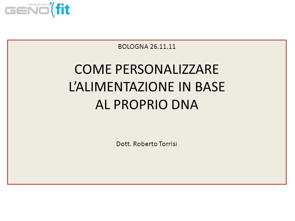 BOLOGNA 26.11.11 COME PERSONALIZZARE LALIMENTAZIONE IN BASE AL PROPRIO DNA Dott. Roberto Torrisi