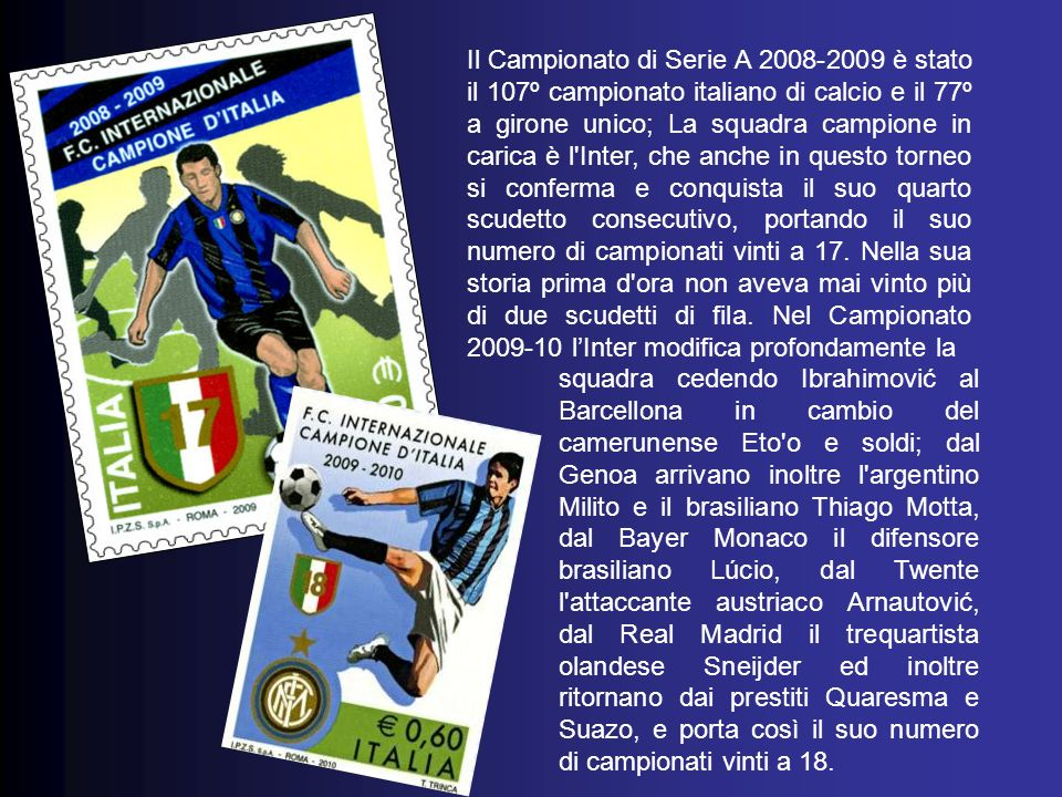 Il Campionato di Serie A 2006-07 è stato il centocinquesimo campionato italiano di calcio e l Inter allestìsce una rosa ricchissima sotto tutti i punti di vista: furono presi i terzini Maicon, Maxwell e Fabio Grosso, che aveva deciso il mondiale 2006 in Germania poi l ex centrocampista di Milan e Juventus Vieira, Crespo e soprattutto il forte attaccante Ibrahimovic per 26 milioni (proveniente anch egli dalla neoretrocessa Juventus) che diverrà una pedina fondamentale del gioco interista negli anni successivi e per il quindicesimo scudetto.