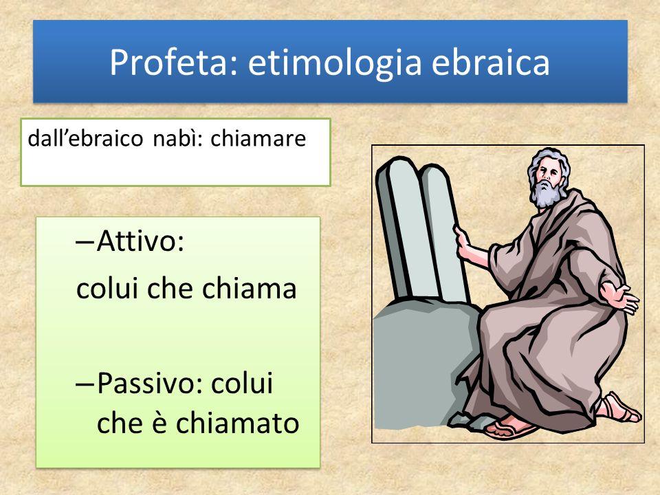 Profeta: etimologia ebraica dallebraico nabì: chiamare – Attivo: colui che chiama – Passivo: colui che è chiamato – Attivo: colui che chiama – Passivo: colui che è chiamato