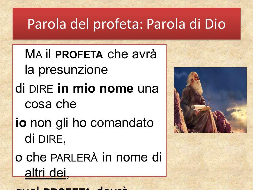 Parola del profeta: Parola di Dio M A il PROFETA che avrà la presunzione di DIRE in mio nome una cosa che io non gli ho comandato di DIRE, o che PARLERÀ in nome di altri dei, quel PROFETA dovrà morire.