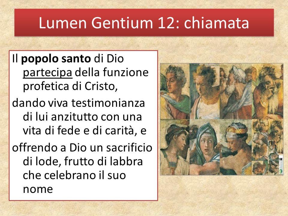Lumen Gentium 12: chiamata Il popolo santo di Dio partecipa della funzione profetica di Cristo, dando viva testimonianza di lui anzitutto con una vita di fede e di carità, e offrendo a Dio un sacrificio di lode, frutto di labbra che celebrano il suo nome
