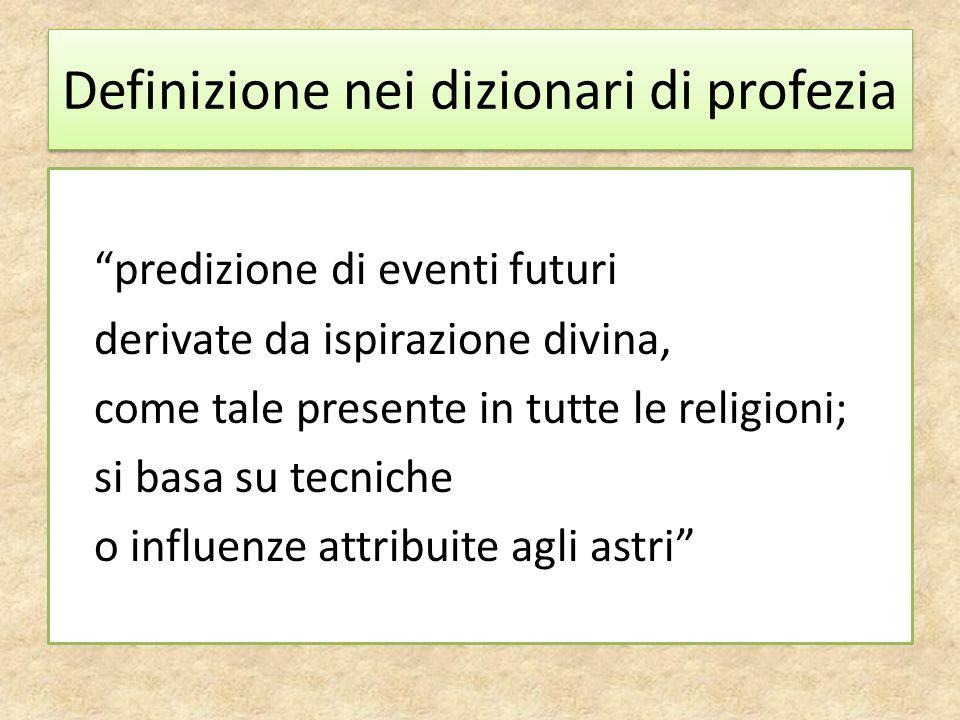Definizione nei dizionari di profezia predizione di eventi futuri derivate da ispirazione divina, come tale presente in tutte le religioni; si basa su tecniche o influenze attribuite agli astri