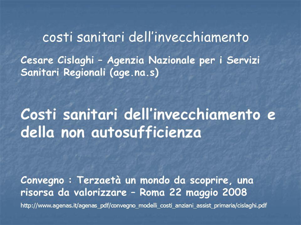 Cesare Cislaghi – Agenzia Nazionale per i Servizi Sanitari Regionali (age.na.s) Costi sanitari dellinvecchiamento e della non autosufficienza Convegno