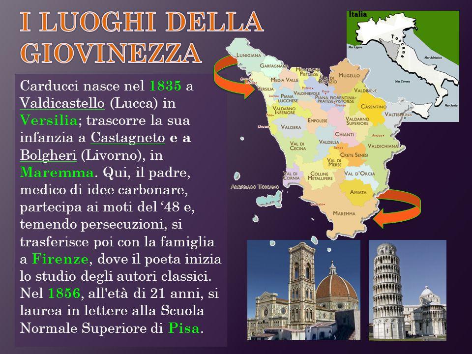 Carducci nasce nel 1835 a Valdicastello (Lucca) in Versilia ; trascorre la sua infanzia a Castagneto e a Bolgheri (Livorno), in Maremma. Qui, il padre