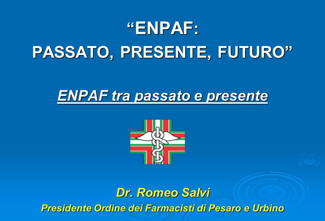 ENPAF : ENPAF : PASSATO, PRESENTE, FUTURO ENPAF tra passato e presente Dr. Romeo Salvi Presidente Ordine dei Farmacisti di Pesaro e Urbino