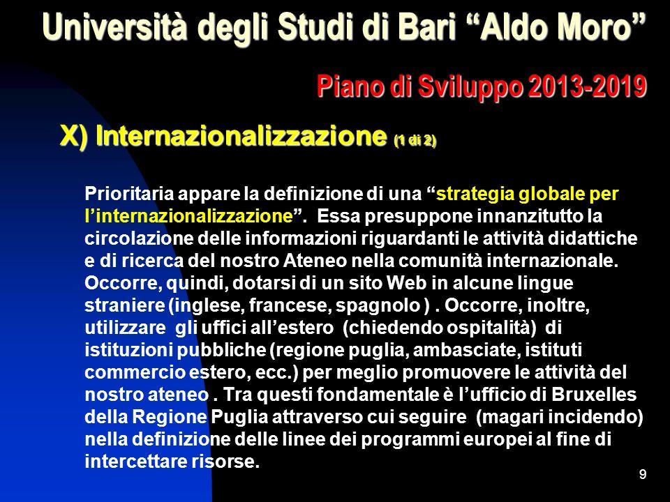 9 Università degli Studi di Bari Aldo Moro Piano di Sviluppo 2013-2019 X) Internazionalizzazione (1 di 2) Prioritaria appare la definizione di una strategia globale per linternazionalizzazione.