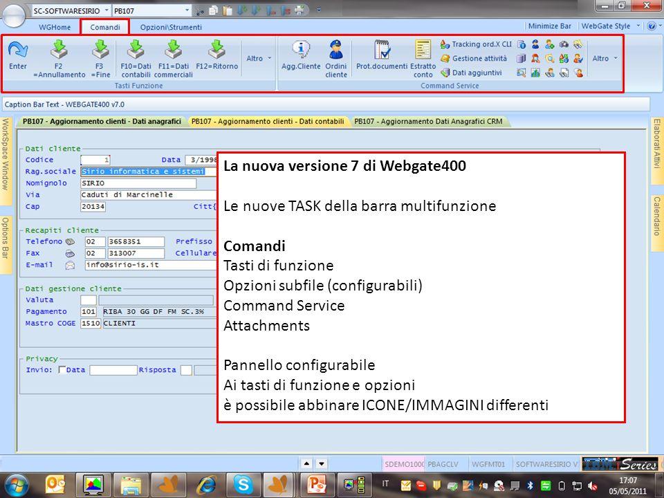 La nuova versione 7 di Webgate400 Le nuove TASK della barra multifunzione Comandi Tasti di funzione Opzioni subfile (configurabili) Command Service Attachments Pannello configurabile Ai tasti di funzione e opzioni è possibile abbinare ICONE/IMMAGINI differenti
