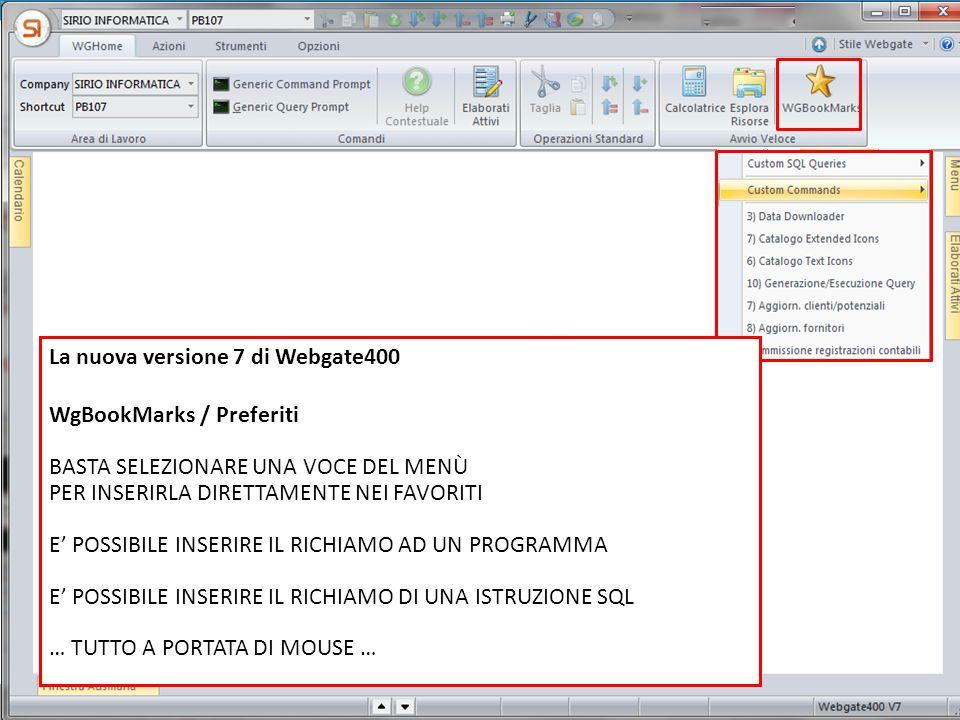 La nuova versione 7 di Webgate400 WgBookMarks / Preferiti BASTA SELEZIONARE UNA VOCE DEL MENÙ PER INSERIRLA DIRETTAMENTE NEI FAVORITI E POSSIBILE INSERIRE IL RICHIAMO AD UN PROGRAMMA E POSSIBILE INSERIRE IL RICHIAMO DI UNA ISTRUZIONE SQL … TUTTO A PORTATA DI MOUSE …