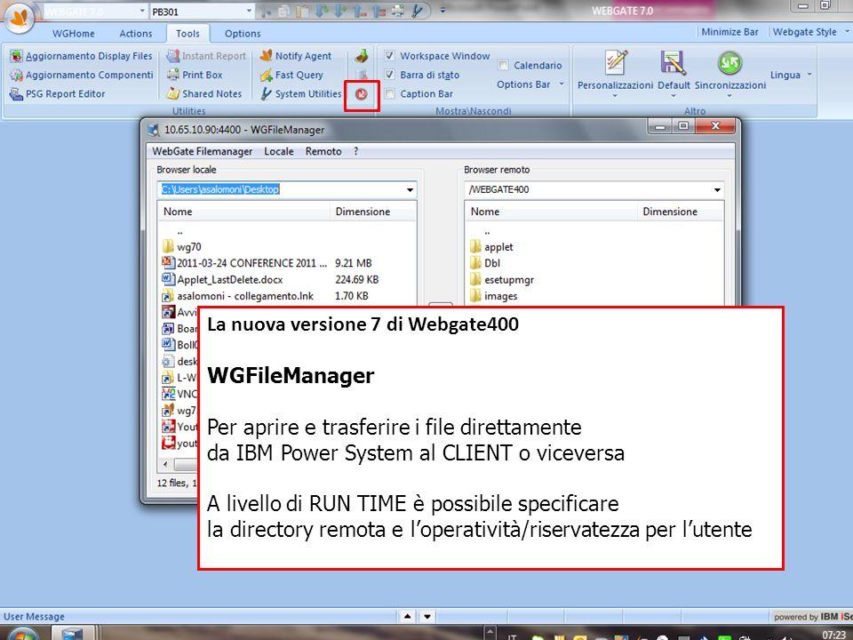 La nuova versione 7 di Webgate400 WGFileManager Per aprire e trasferire i file direttamente da IBM Power System al CLIENT o viceversa A livello di RUN TIME è possibile specificare la directory remota e loperatività/riservatezza per lutente