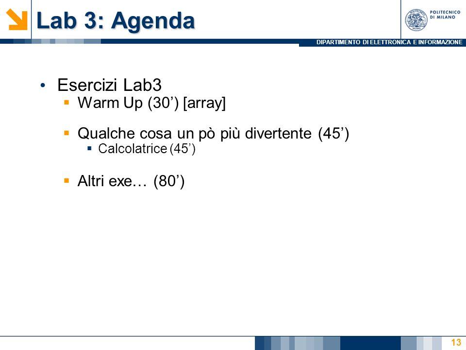 DIPARTIMENTO DI ELETTRONICA E INFORMAZIONE Lab 3: Agenda Esercizi Lab3 Warm Up (30) [array] Qualche cosa un pò più divertente (45) Calcolatrice (45) Altri exe… (80) 13
