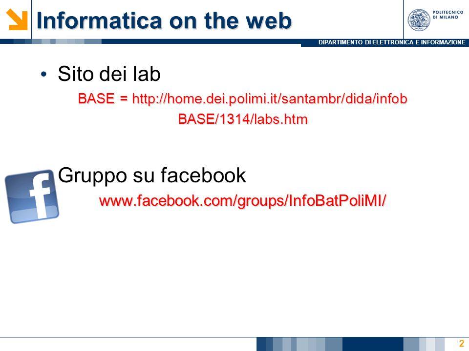 DIPARTIMENTO DI ELETTRONICA E INFORMAZIONE Informatica on the web Sito dei lab BASE = http://home.dei.polimi.it/santambr/dida/infob BASE/1314/labs.htm Gruppo su facebookwww.facebook.com/groups/InfoBatPoliMI/ 2